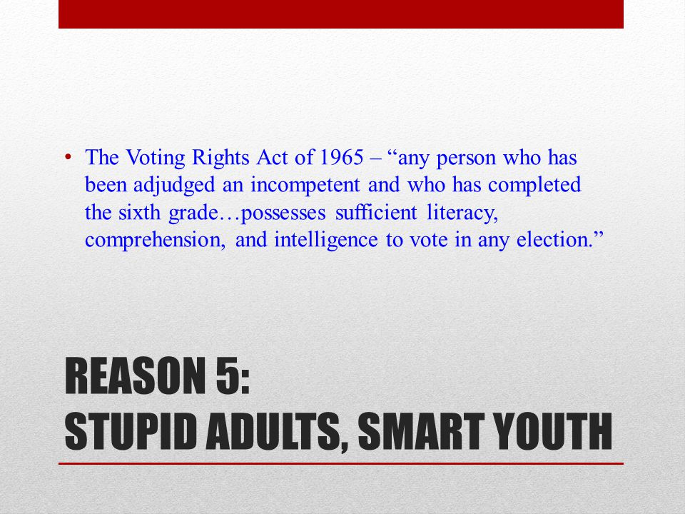 REASON 5: STUPID ADULTS, SMART YOUTH The Voting Rights Act of 1965 – any person who has been adjudged an incompetent and who has completed the sixth grade…possesses sufficient literacy, comprehension, and intelligence to vote in any election.