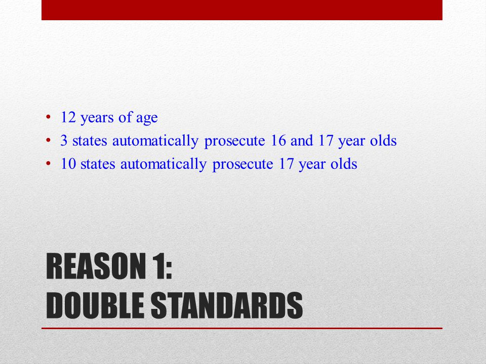 REASON 1: DOUBLE STANDARDS 12 years of age 3 states automatically prosecute 16 and 17 year olds 10 states automatically prosecute 17 year olds
