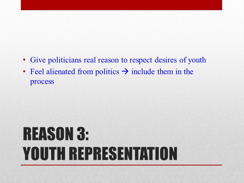 REASON 3: YOUTH REPRESENTATION Give politicians real reason to respect desires of youth Feel alienated from politics  include them in the process