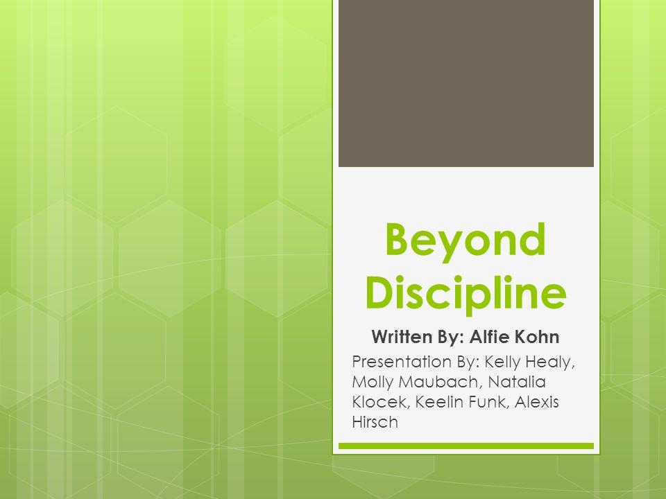 Beyond Discipline Written By: Alfie Kohn Presentation By: Kelly Healy, Molly Maubach, Natalia Klocek, Keelin Funk, Alexis Hirsch