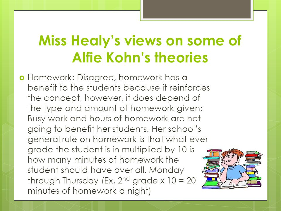 Miss Healy's views on some of Alfie Kohn's theories  Homework: Disagree, homework has a benefit to the students because it reinforces the concept, ho