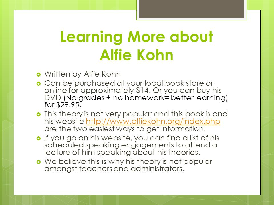 Learning More about Alfie Kohn  Written by Alfie Kohn  Can be purchased at your local book store or online for approximately $14. Or you can buy his