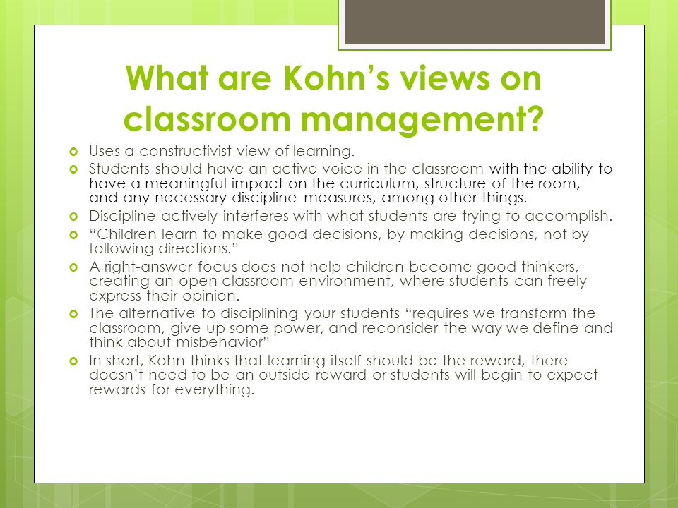 What are Kohn's views on classroom management?  Uses a constructivist view of learning.  Students should have an active voice in the classroom with