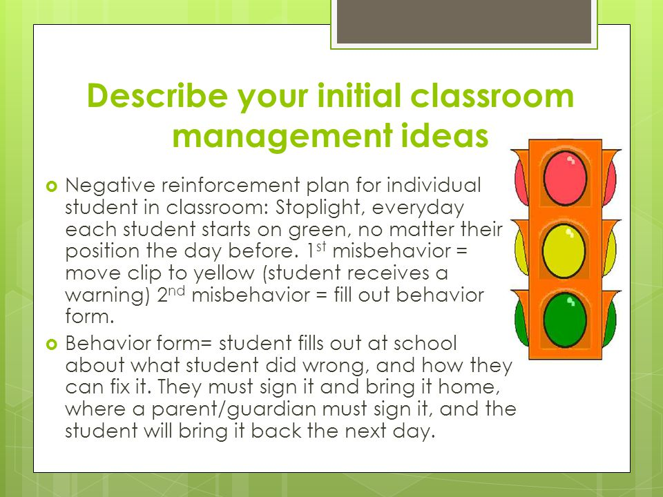 Describe your initial classroom management ideas  Negative reinforcement plan for individual student in classroom: Stoplight, everyday each student s