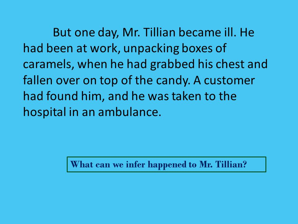 But one day, Mr. Tillian became ill. He had been at work, unpacking boxes of caramels, when he had grabbed his chest and fallen over on top of the can