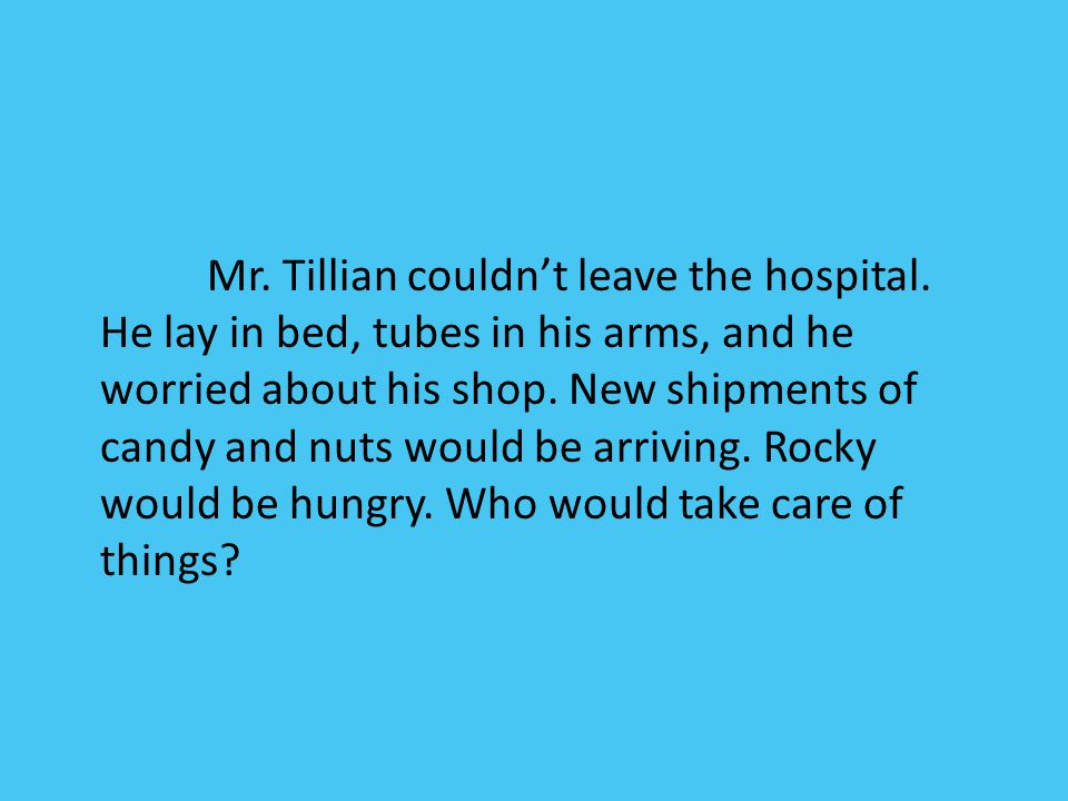 Mr. Tillian couldn't leave the hospital. He lay in bed, tubes in his arms, and he worried about his shop. New shipments of candy and nuts would be arr