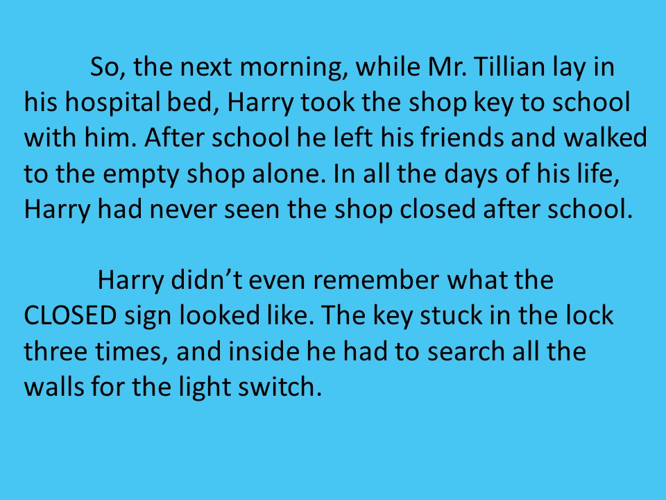 So, the next morning, while Mr. Tillian lay in his hospital bed, Harry took the shop key to school with him. After school he left his friends and walk