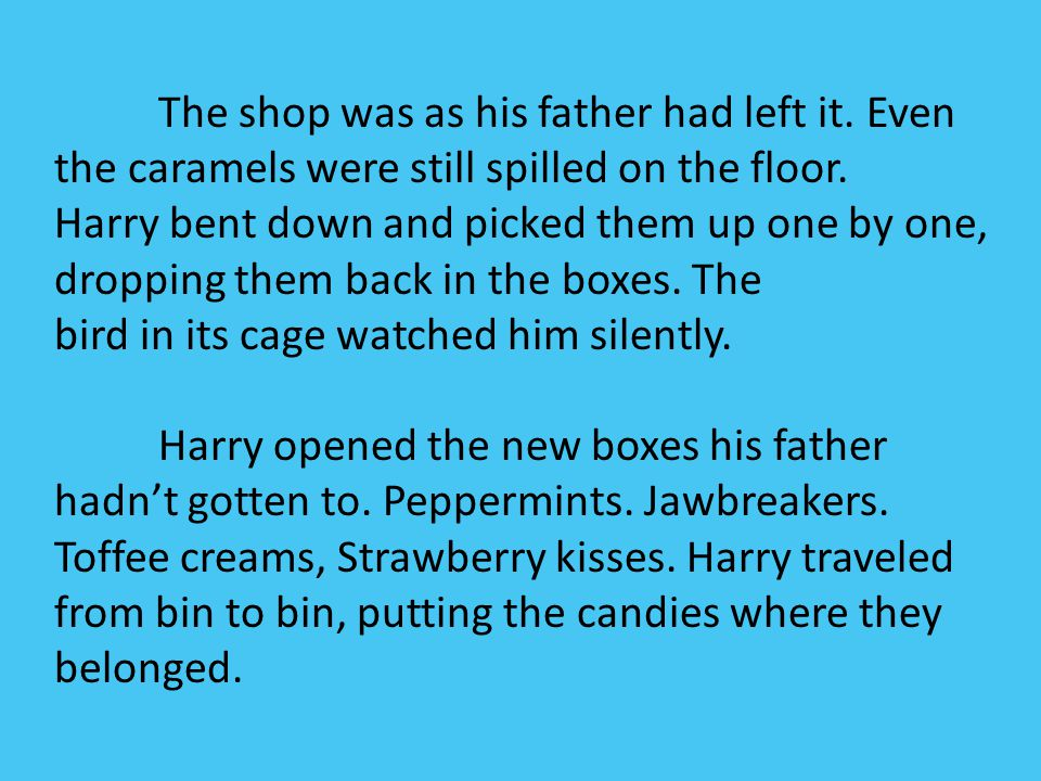 The shop was as his father had left it. Even the caramels were still spilled on the floor. Harry bent down and picked them up one by one, dropping the