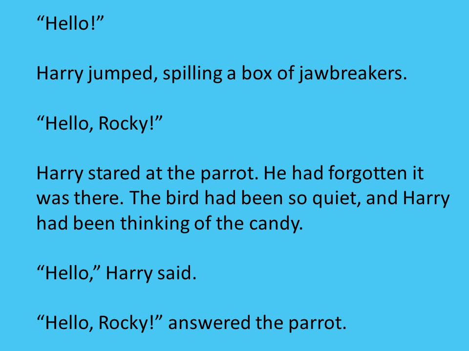 """""""Hello!"""" Harry jumped, spilling a box of jawbreakers. """"Hello, Rocky!"""" Harry stared at the parrot. He had forgotten it was there. The bird had been so"""