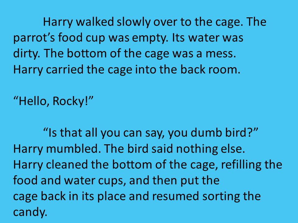 Harry walked slowly over to the cage. The parrot's food cup was empty. Its water was dirty. The bottom of the cage was a mess. Harry carried the cage