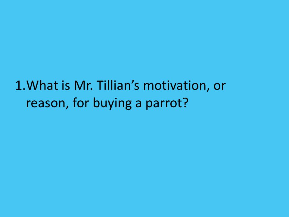 1.What is Mr. Tillian's motivation, or reason, for buying a parrot?