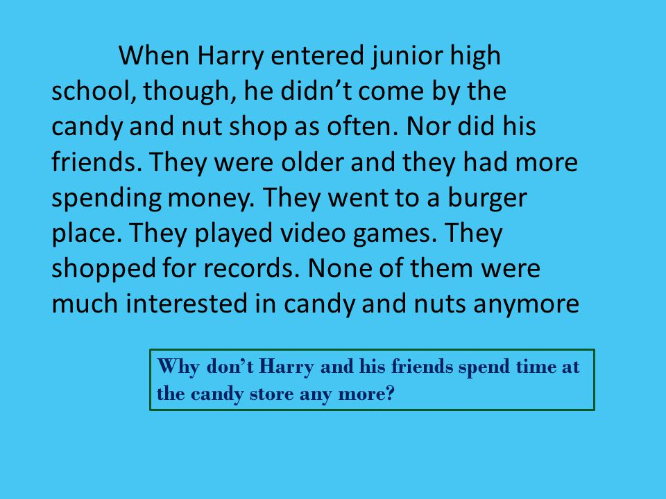 When Harry entered junior high school, though, he didn't come by the candy and nut shop as often. Nor did his friends. They were older and they had mo