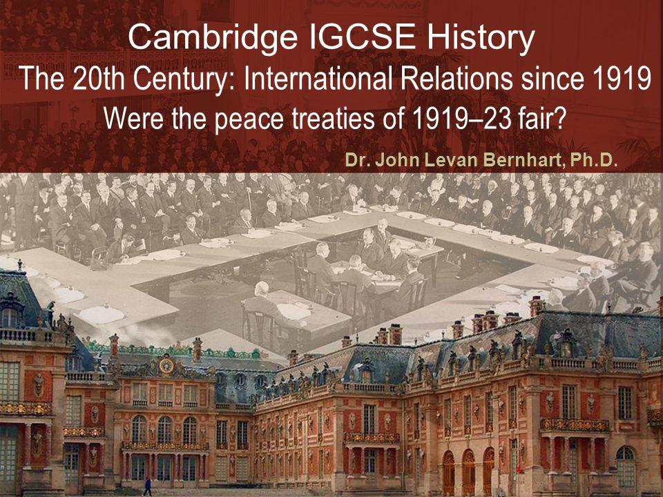 Dr. John Levan Bernhart, Ph.D. Cambridge IGCSE History The 20th Century: International Relations since 1919 Were the peace treaties of 1919–23 fair?