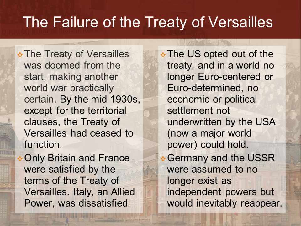 The Failure of the Treaty of Versailles  The US opted out of the treaty, and in a world no longer Euro-centered or Euro-determined, no economic or po