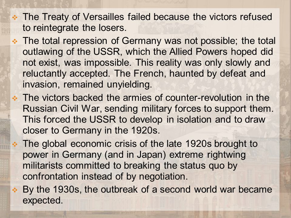  The Treaty of Versailles failed because the victors refused to reintegrate the losers.  The total repression of Germany was not possible; the total