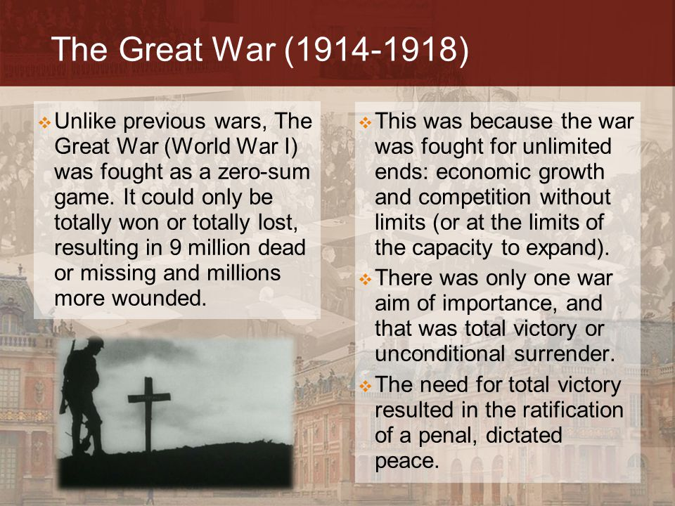 The Great War (1914-1918)  Unlike previous wars, The Great War (World War I) was fought as a zero-sum game. It could only be totally won or totally l
