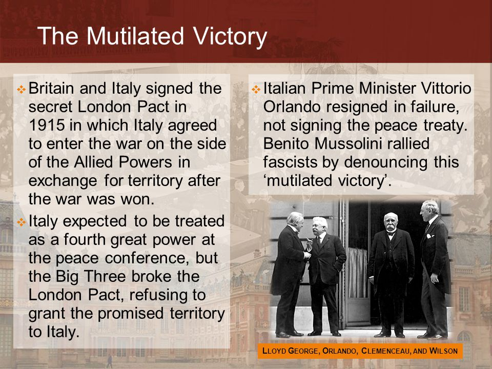 The Mutilated Victory  Italian Prime Minister Vittorio Orlando resigned in failure, not signing the peace treaty. Benito Mussolini rallied fascists b