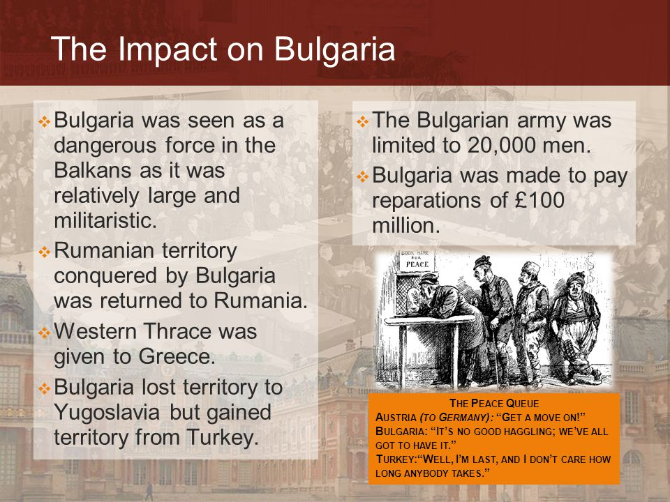 The Impact on Bulgaria  The Bulgarian army was limited to 20,000 men.  Bulgaria was made to pay reparations of £100 million.  Bulgaria was seen as