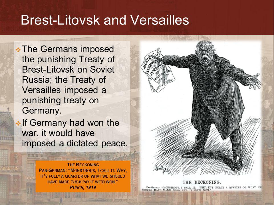 Brest-Litovsk and Versailles  The Germans imposed the punishing Treaty of Brest-Litovsk on Soviet Russia; the Treaty of Versailles imposed a punishin