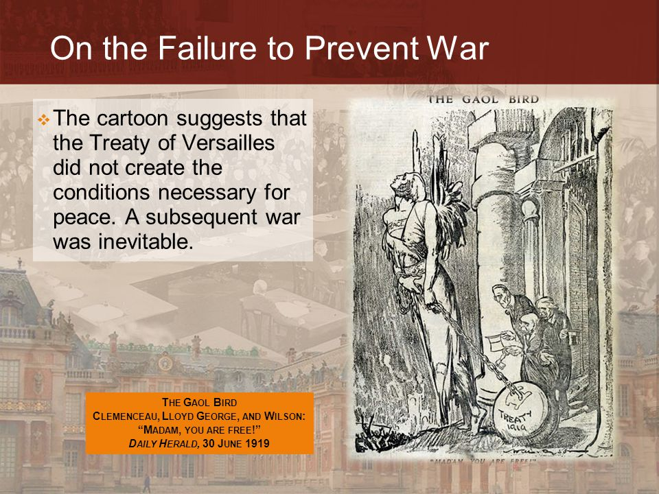 On the Failure to Prevent War  The cartoon suggests that the Treaty of Versailles did not create the conditions necessary for peace. A subsequent war