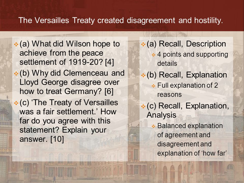 The Versailles Treaty created disagreement and hostility.  (a) Recall, Description  4 points and supporting details  (b) Recall, Explanation  Full