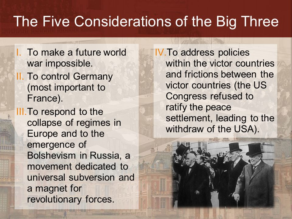 The Five Considerations of the Big Three I.To make a future world war impossible. II.To control Germany (most important to France). III.To respond to