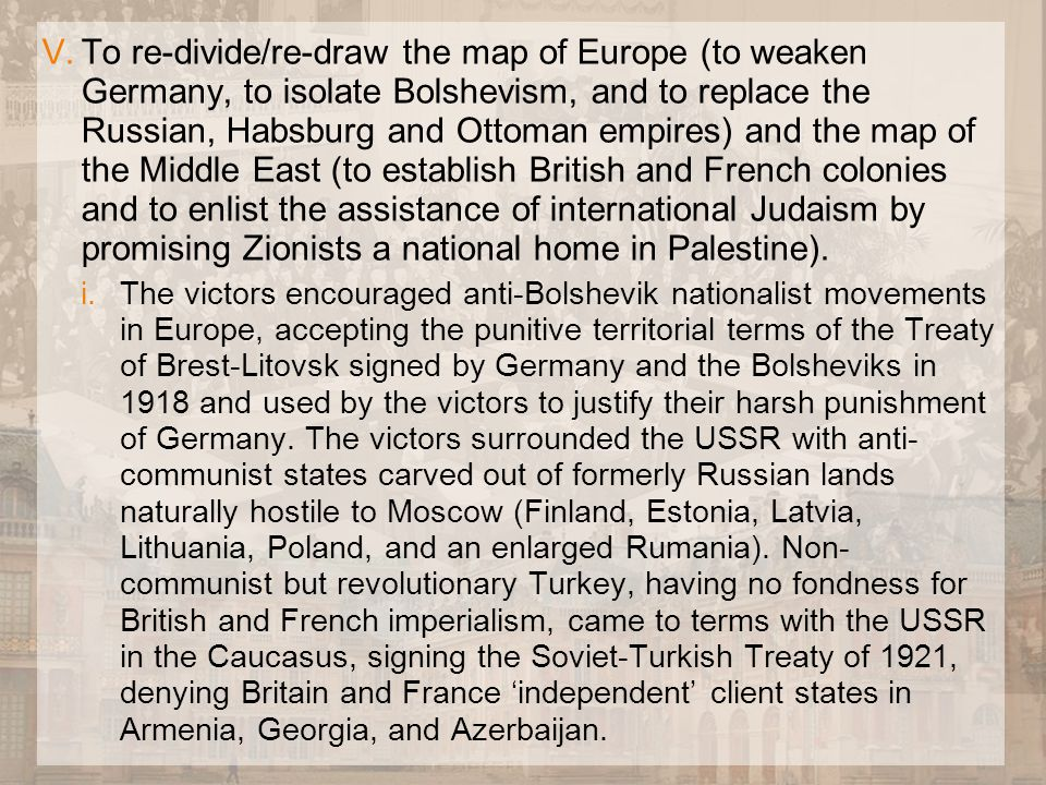 V.To re-divide/re-draw the map of Europe (to weaken Germany, to isolate Bolshevism, and to replace the Russian, Habsburg and Ottoman empires) and the