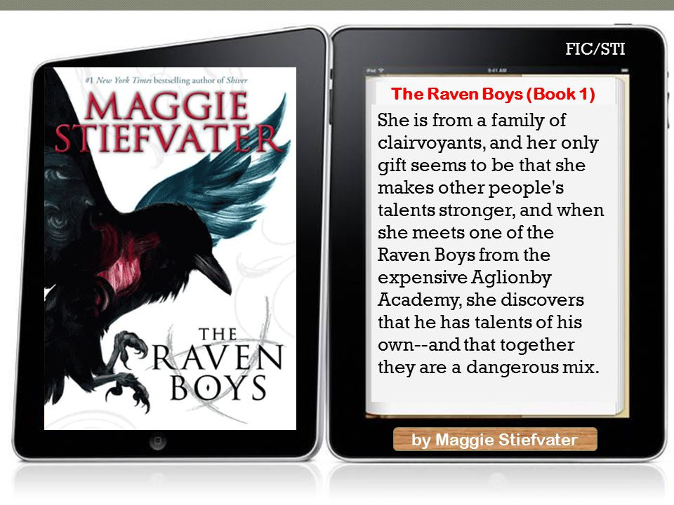 by Maggie Stiefvater She is from a family of clairvoyants, and her only gift seems to be that she makes other people s talents stronger, and when she meets one of the Raven Boys from the expensive Aglionby Academy, she discovers that he has talents of his own--and that together they are a dangerous mix.