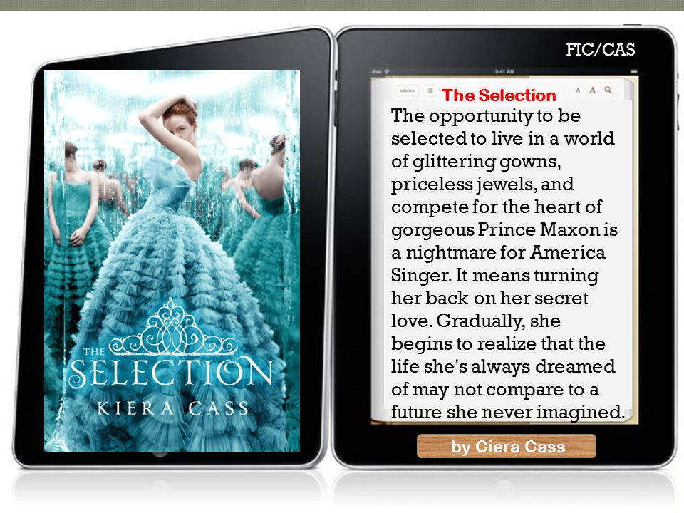by Ciera Cass The opportunity to be selected to live in a world of glittering gowns, priceless jewels, and compete for the heart of gorgeous Prince Maxon is a nightmare for America Singer.
