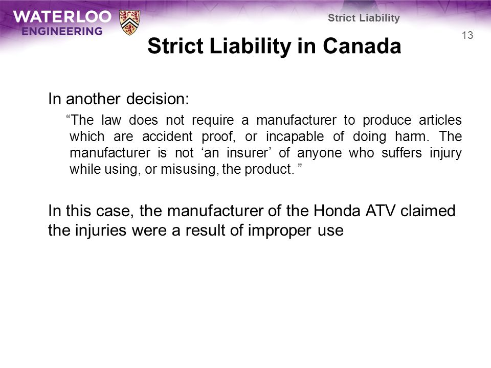 Strict Liability in Canada In another decision: The law does not require a manufacturer to produce articles which are accident proof, or incapable of doing harm.