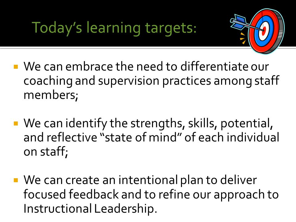  We can embrace the need to differentiate our coaching and supervision practices among staff members;  We can identify the strengths, skills, potential, and reflective state of mind of each individual on staff;  We can create an intentional plan to deliver focused feedback and to refine our approach to Instructional Leadership.