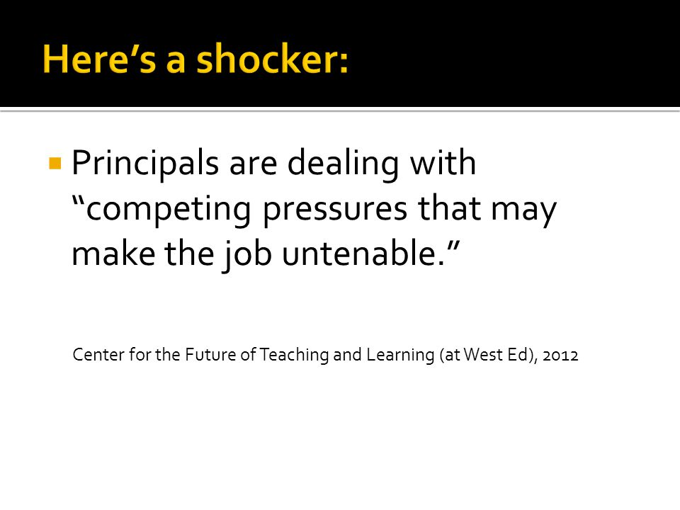  Principals are dealing with competing pressures that may make the job untenable. Center for the Future of Teaching and Learning (at West Ed), 2012