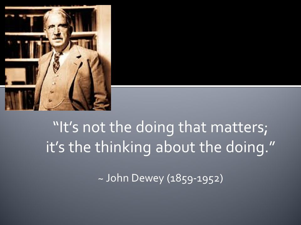 It's not the doing that matters; it's the thinking about the doing. ~ John Dewey (1859-1952)