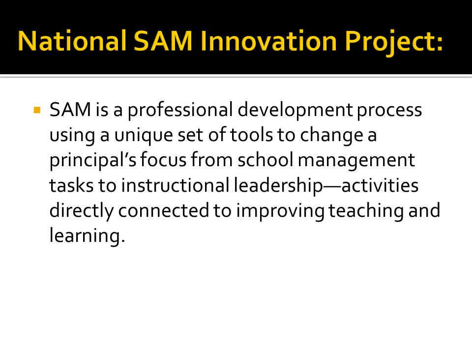  SAM is a professional development process using a unique set of tools to change a principal's focus from school management tasks to instructional leadership—activities directly connected to improving teaching and learning.