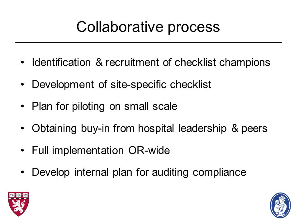 Collaborative process Identification & recruitment of checklist champions Development of site-specific checklist Plan for piloting on small scale Obtaining buy-in from hospital leadership & peers Full implementation OR-wide Develop internal plan for auditing compliance