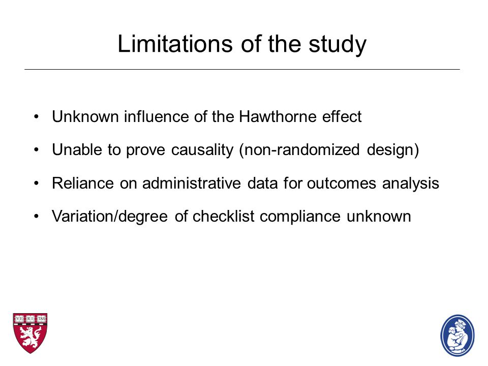 Limitations of the study Unknown influence of the Hawthorne effect Unable to prove causality (non-randomized design) Reliance on administrative data for outcomes analysis Variation/degree of checklist compliance unknown