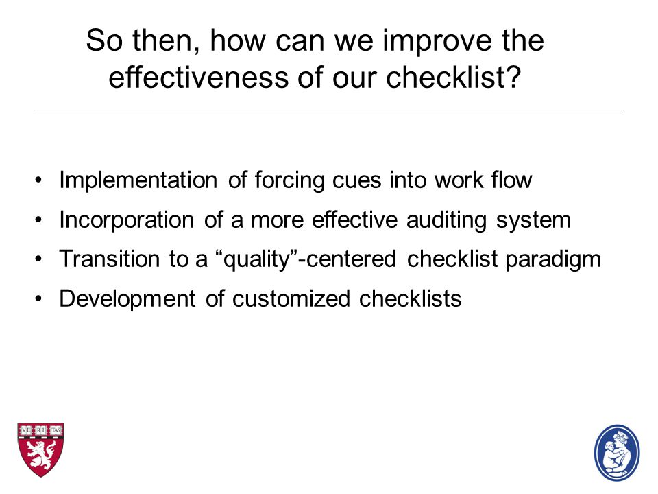 So then, how can we improve the effectiveness of our checklist? Implementation of forcing cues into work flow Incorporation of a more effective auditi
