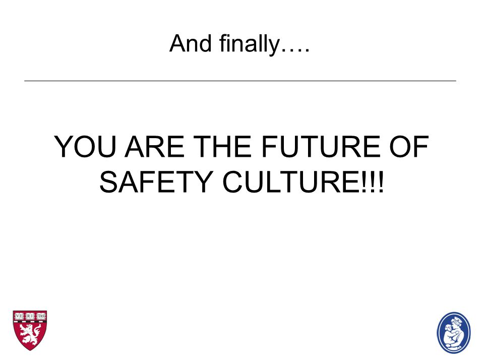 YOU ARE THE FUTURE OF SAFETY CULTURE!!! And finally….