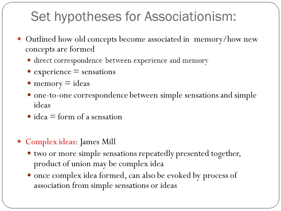 Set hypotheses for Associationism: Outlined how old concepts become associated in memory/how new concepts are formed direct correspondence between experience and memory experience = sensations memory = ideas one-to-one correspondence between simple sensations and simple ideas idea = form of a sensation Complex ideas: James Mill two or more simple sensations repeatedly presented together, product of union may be complex idea once complex idea formed, can also be evoked by process of association from simple sensations or ideas