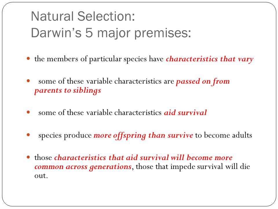 Natural Selection: Darwin's 5 major premises: the members of particular species have characteristics that vary some of these variable characteristics are passed on from parents to siblings some of these variable characteristics aid survival species produce more offspring than survive to become adults those characteristics that aid survival will become more common across generations, those that impede survival will die out.
