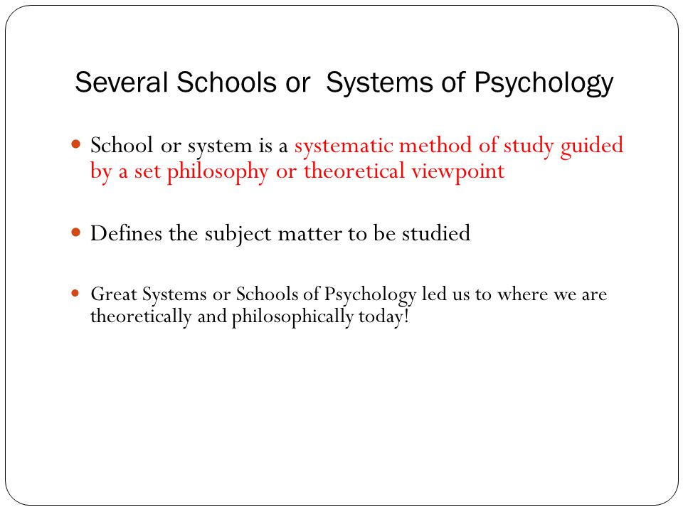 Several Schools or Systems of Psychology School or system is a systematic method of study guided by a set philosophy or theoretical viewpoint Defines the subject matter to be studied Great Systems or Schools of Psychology led us to where we are theoretically and philosophically today!