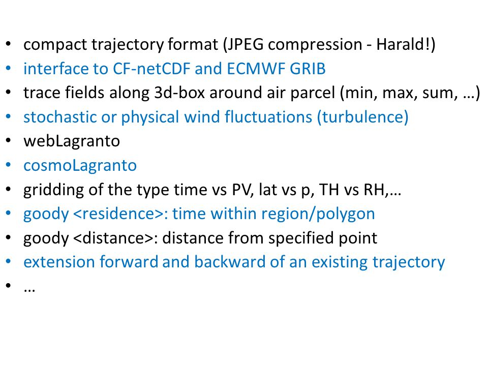 compact trajectory format (JPEG compression - Harald!) interface to CF-netCDF and ECMWF GRIB trace fields along 3d-box around air parcel (min, max, sum, …) stochastic or physical wind fluctuations (turbulence) webLagranto cosmoLagranto gridding of the type time vs PV, lat vs p, TH vs RH,… goody : time within region/polygon goody : distance from specified point extension forward and backward of an existing trajectory …