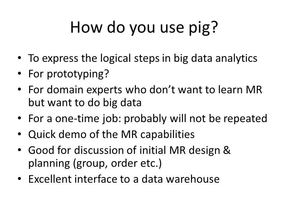 How do you use pig. To express the logical steps in big data analytics For prototyping.