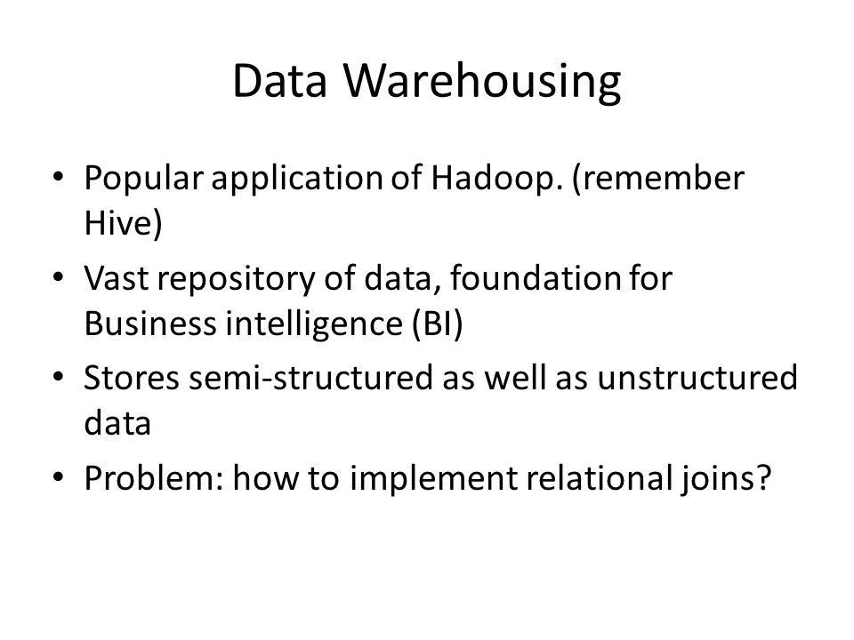 Data Warehousing Popular application of Hadoop.