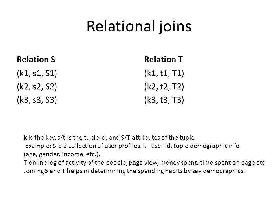 Relational joins Relation S (k1, s1, S1) (k2, s2, S2) (k3, s3, S3) Relation T (k1, t1, T1) (k2, t2, T2) (k3, t3, T3) k is the key, s/t is the tuple id, and S/T attributes of the tuple Example: S is a collection of user profiles, k –user id, tuple demographic info (age, gender, income, etc.), T online log of activity of the people; page view, money spent, time spent on page etc.