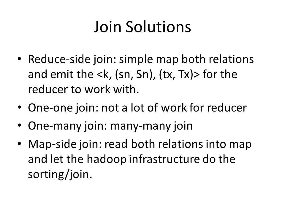 Join Solutions Reduce-side join: simple map both relations and emit the for the reducer to work with.