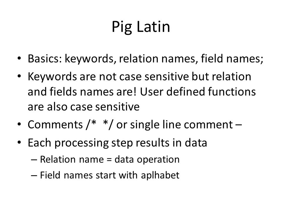Pig Latin Basics: keywords, relation names, field names; Keywords are not case sensitive but relation and fields names are.
