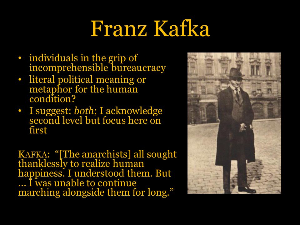Franz Kafka individuals in the grip of incomprehensible bureaucracy literal political meaning or metaphor for the human condition? I suggest: both; I