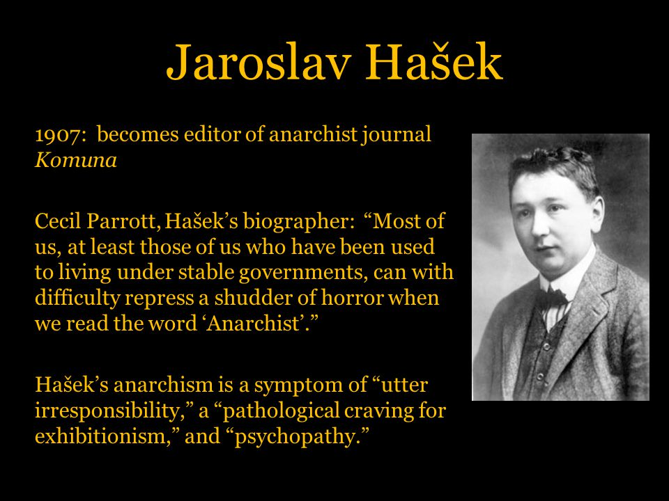 Jaroslav Hašek 1907: becomes editor of anarchist journal Komuna Cecil Parrott, Hašek's biographer: Most of us, at least those of us who have been used to living under stable governments, can with difficulty repress a shudder of horror when we read the word 'Anarchist'. Hašek's anarchism is a symptom of utter irresponsibility, a pathological craving for exhibitionism, and psychopathy.