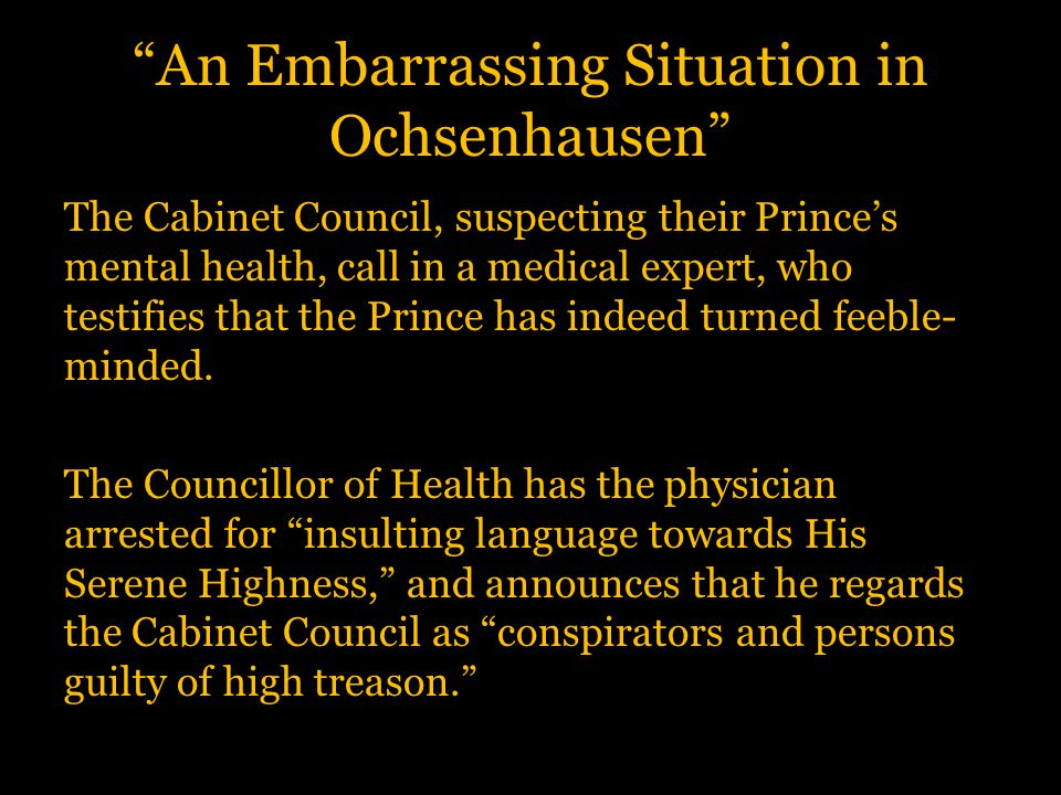 An Embarrassing Situation in Ochsenhausen The Cabinet Council, suspecting their Prince's mental health, call in a medical expert, who testifies that the Prince has indeed turned feeble- minded.
